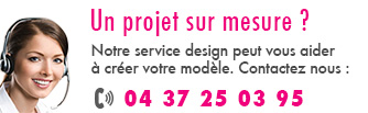 Une projet sur mesure ? Notre service design peut vous aider à créer votre modèle. Contact : 04 37 25 03 95
